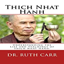 Thich Nhat Hanh: Understanding the Life and Teachings of Thich Nhat Hanh: The Zen Buddhist Monk Who Traveled the World in Exile While Spreading His Message of Love, Peace, and Understanding Audiobook by Dr. Ruth Carr Narrated by Daniel Hawking