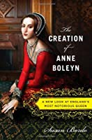 The Creation of Anne Boleyn: A New Look at England&#39;s Most Notorious Queen