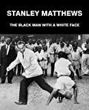 Geoff Francis Stanley Matthews: The Black Man with a White Face
