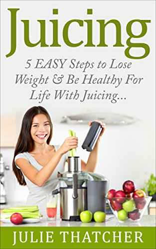 JUICING: 5 EASY Steps to Lose Weight & Be Healthy For Life With Juicing: (Juicing, Lose Weight, Juicing Recipes, Juicing for Weight loss, Juicing Books) by Julie Thatcher