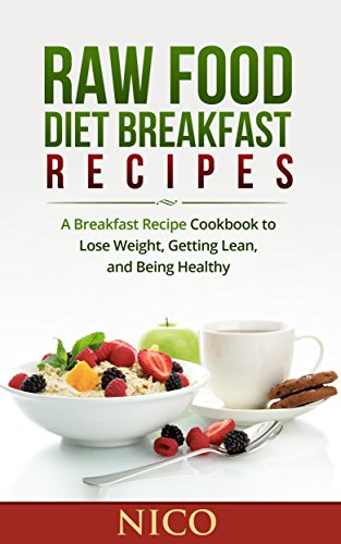 Raw Food Diet Breakfast Recipes: A Breakfast Recipe Cookbook to Loose Weight, Getting Lean, and Being Healthy (Raw Food Diet, Raw Food Breakfast, Cookbook, ... Dinner, Raw Food Lunch, Vegan, Recipes) by Nico
