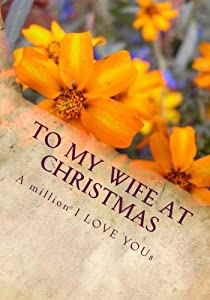 To My Wife At Christmas (the perfect gift): A million I LOVE YOUs