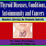 Thyroid Diseases, Conditions, Autoimmunity and Cancers: Disorders Affecting the Metabolic Butterfly | James M. Lowrance