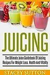 Juicing: The Ultimate Juice Guidebook...