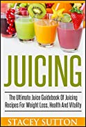 Juicing: The Ultimate Juice Guidebook Of Juicing Recipes For Weight Loss, Health And Vitality: (Juicing, Juicing for Weight Loss, Juicing Recipes, Juicing Books, Juicing for Health)