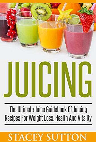 Juicing: The Ultimate Juice Guidebook Of Juicing Recipes For Weight Loss, Health And Vitality: (Juicing, Juicing for Weight Loss, Juicing Recipes, Juicing Books, Juicing for Health) by Stacey Sutton