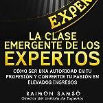 La Clase Emergente De Los Expertos (Class Emerging from the Experts): Cómo Ser una Autoridad en tu Profesión y Convertir tu Pasión en Elevados Ingresos | Raimon Samsó