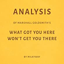 Analysis of Marshall Goldsmith's, What Got You Here Won't Get You There | Livre audio Auteur(s) :  Milkyway Media Narrateur(s) : Susan Murphy