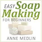 Easy Soap Making for Beginners: Make Your Own Soap with Simple Soap Making Recipes | Anne Medlin