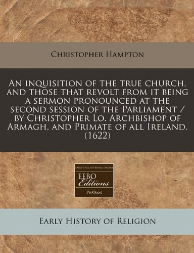 An Inquisition of the True Church, and Those That Revolt from It Being a Sermon Pronounced at the Second Session of the Parliament / By Christopher ... of Armagh, and Primate of All Ireland. (1622)