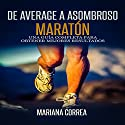 De Average A Asombroso Maraton [From Average to Amazing Marathon]: Una guia completa para obtener mejores resultados Audiobook by Mariana Correa Narrated by Juan Huerfano