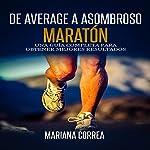 De Average A Asombroso Maraton [From Average to Amazing Marathon]: Una guia completa para obtener mejores resultados | Mariana Correa