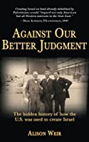 Against Our Better Judgment: The hidden history of how the U.S. was used to create Israel (English Edition)