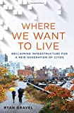 Where We Want to Live: Reclaiming Infrastructure for a New Generation of Cities