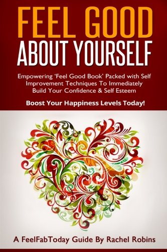 Feel Good About Yourself: Empowering 'Feel Good Book' Packed With Self Improvement Techniques To Immediately Build Your Confidence & Self Esteem. Boost Your Happiness Levels Today!