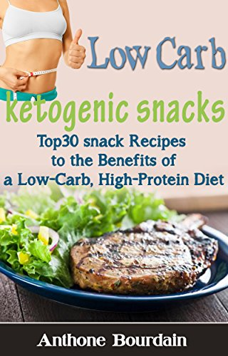 Low carb: Ketogenic Snacks: Top30 Insanely Good snack Recipes to the Benefits of a Low-Carb, High-Protein Diet by Anthone Bourdain