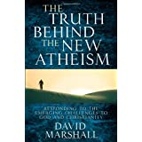 The Truth Behind the New Atheism: Responding to the Emerging Challenges to God and Christianityby David Marshall