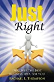 How to Start a Business: Just Right- Discover the Best Business Idea for YOU! (Online Business, Small Business, Work from Home, Retail Business, ... (Business Startup for Newbies) (Volume 3)