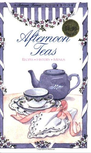 Afternoon Teas: Recipes, History, Menus (Between Friends Cookbook)