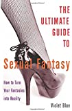 The Ultimate Guide to Sexual Fantasy: How to Turn Your Fantasies into Reality