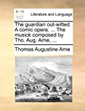 Thomas Augustine Arne The guardian out-witted. A comic opera. ... The musick composed by Tho. Aug. Arne, ...