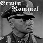 Erwin Rommel: The Life and Career of the Desert Fox |  Charles River Editors