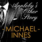 Appleby's Other Story: An Inspector Appleby Mystery (       UNABRIDGED) by Michael Innes Narrated by Matt Addis