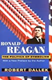 Ronald Reagan: The Politics of Symbolism, With a New Preface (067477941X) by Dallek, Robert