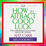 How to Attract Good Luck: The Unparalleled Classic on Lucky Living | AHZ Carr,Mitch Horowitz - introduction and abridgement