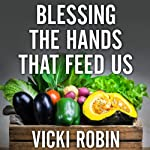 Blessing the Hands That Feed Us: What Eating Closer to Home Can Teach Us About Food, Community, and Our Place on Earth | Vicki Robin