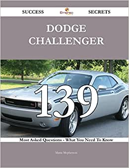 Dodge Challenger 139 Success Secrets: 139 Most Asked Questions On Dodge Challenger - What You Need To Know