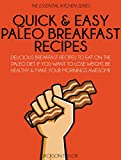Quick and Easy Paleo Breakfast Recipes: Delicious Breakfast Recipes To Eat On The Paleo Diet If You Want To Lose Weight, Be Healthy And Make Your Mornings ... (The Essential Kitchen Series Book 12