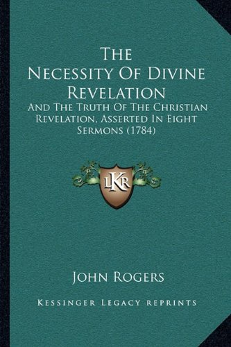 The Necessity of Divine Revelation: And the Truth of the Christian Revelation, Asserted in Eight Sermons (1784)