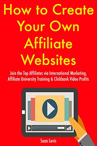 How to Create Your Own Affiliate Websites: Join the Top Affiliates via International Marketing, Affiliate University Training & Clickbank Video Profits (3 in 1 Book Bundle)