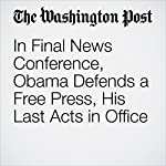 In Final News Conference, Obama Defends a Free Press, His Last Acts in Office | David Nakamura,Juliet Eilperin