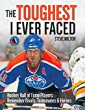 img - for The Toughest I Ever Faced: Hockey Hall of Fame Players Remember Their Rivals, Teammates and Heroes book / textbook / text book