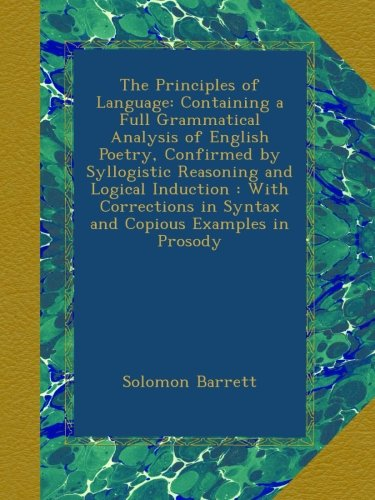 The Principles of Language: Containing a Full Grammatical Analysis of English Poetry, Confirmed by Syllogistic Reasoning and Logical Induction : With ... in Syntax and Copious Examples in Prosody