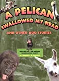 A Pelican Swallowed My Head: And Other Zoo Stories