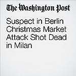 Suspect in Berlin Christmas Market Attack Shot Dead in Milan | Anthony Faiola,Souad Mekhennet,Stefano Pitrelli