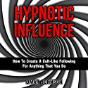 Hypnotic Influence: How to Create a Cult-Like Following for Anything That You Do (       UNABRIDGED) by Omar Johnson Narrated by Phillip Hubler