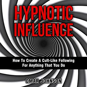 Hypnotic Influence: How to Create a Cult-Like Following for Anything That You Do | [Omar Johnson]