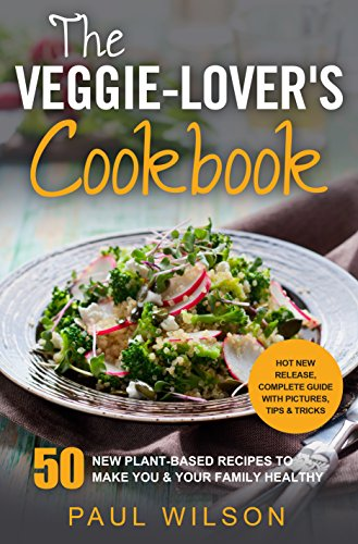 The Veggie-Lover's Cookbook: 50 New Plant-Based Recipes To Make You & Your Family Healthy by Paul Wilson