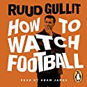 How to Watch Football Hörbuch von Ruud Gullit Gesprochen von: Adam James