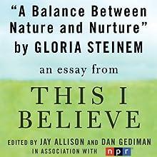 A Balance Between Nature and Nurture: A 'This I Believe' Essay (       UNABRIDGED) by Gloria Steinem