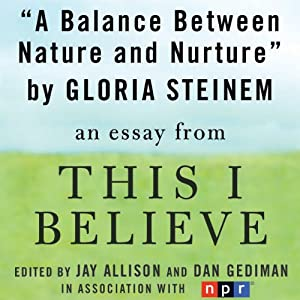 A Balance Between Nature and Nurture: A 'This I Believe' Essay | [Gloria Steinem]