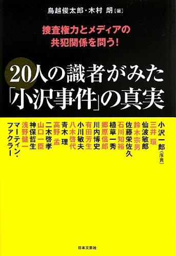 20人の識者がみた「小沢事件」の真実—捜査権力とメディアの共犯関係を問う!
