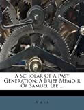 img - for A Scholar Of A Past Generation: A Brief Memoir Of Samuel Lee ... book / textbook / text book