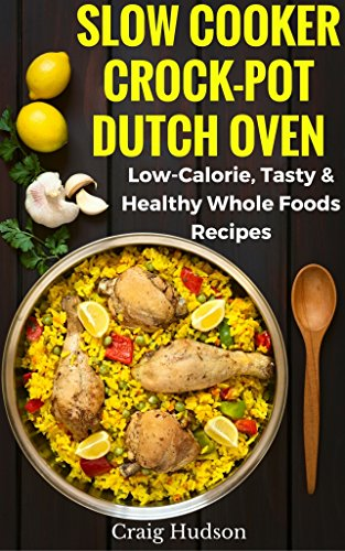 Slow Cooker, Crock-Pot, Dutch Oven Recipes Cookbook: Low Calorie, Tasty & Healthy Whole Foods by Craig Hudson