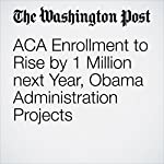 ACA Enrollment to Rise by 1 Million next Year, Obama Administration Projects | Amy Goldstein