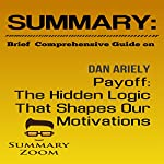 Summary: Brief Comprehensive Guide on Dan Ariely's Payoff: The Hidden Logic That Shapes Our Motivations |  Summary Zoom
